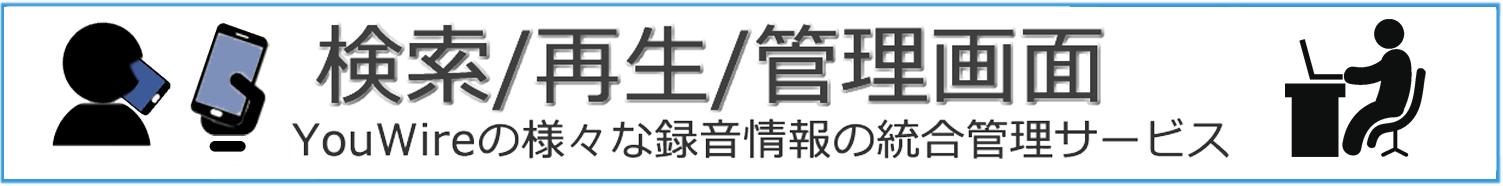 検索/再生/管理画面 YouWireの様々な録音情報の総合管理サービス
