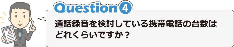 Question4 通話録音を検討している携帯電話の台数はどれくらいですか?