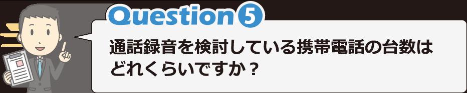 Question5 通話録音を検討している携帯電話の台数はどれくらいですか?